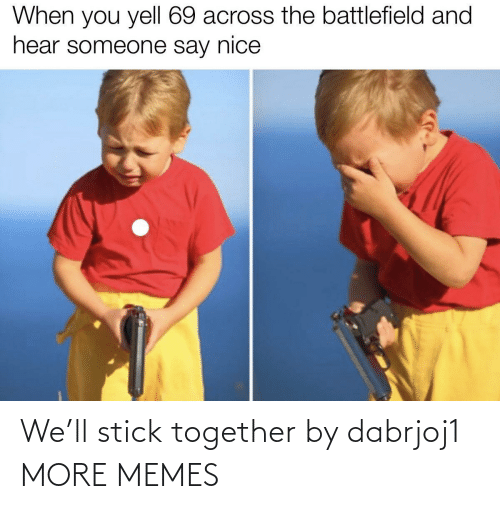 Stick Together: When you yell 69 across the battlefield and  hear someone say nice We'll stick together by dabrjoj1 MORE MEMES