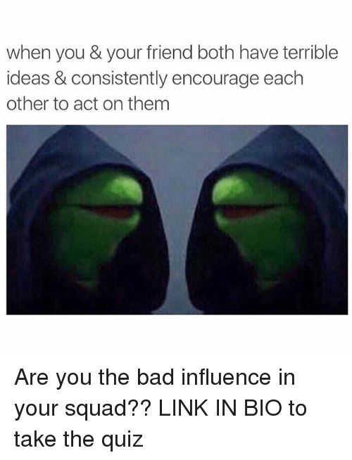 Bad, Squad, and Link: when you & your friend both have terrible  ideas & consistently encourage each  other to act on them Are you the bad influence in your squad?? LINK IN BIO to take the quiz