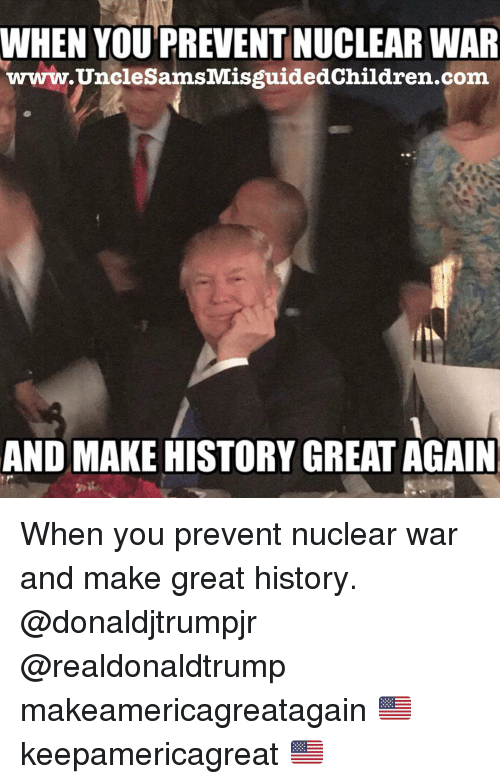 nuclear war: WHEN YOU'PREVENT NUCLEAR WAIR  www.UncleSamsMisguidedChildren.com  AND MAKE HISTORY GREAT AGAIN When you prevent nuclear war and make great history. @donaldjtrumpjr @realdonaldtrump makeamericagreatagain 🇺🇸 keepamericagreat 🇺🇸