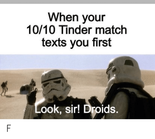 Texts: When your  10/10 Tinder match  texts you first  Look, sir! Droids. F