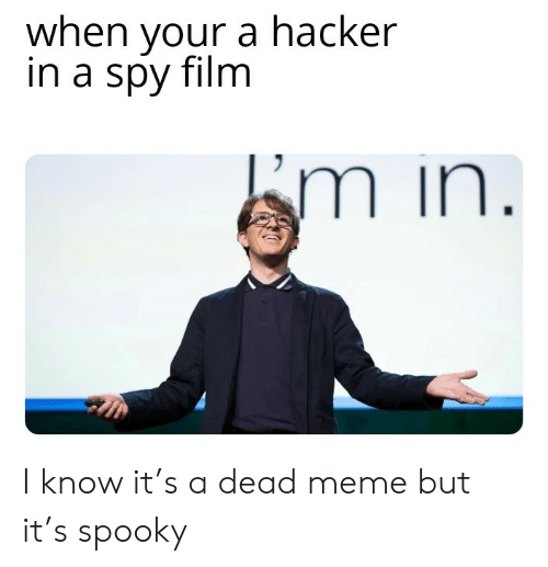 hacker: when your a hacker  in a spy film  Em in. I know it's a dead meme but it's spooky