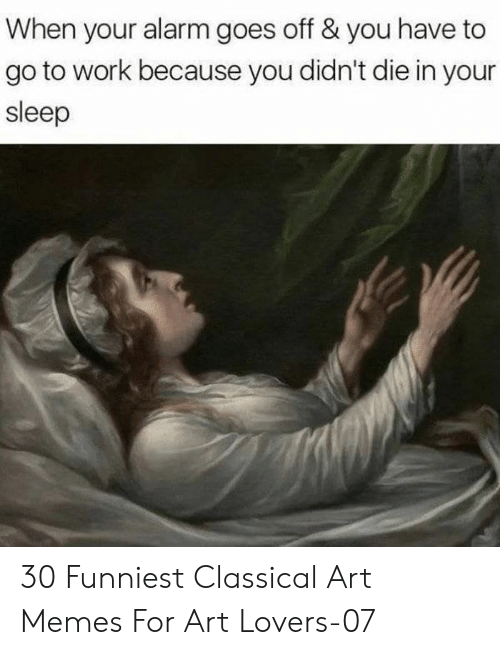 Memes, Work, and Alarm: When your alarm goes off & you have to  go to work because you didn't die in your  sleep 30 Funniest Classical Art Memes For Art Lovers-07