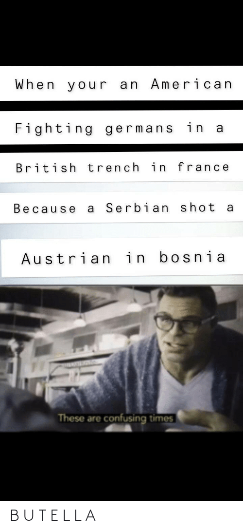 American, France, and British: When your an American  Fighting germans in a  British trench in france  Serbian shot  Because  Austrian in bosnia  These are confusing times B U T E L L A
