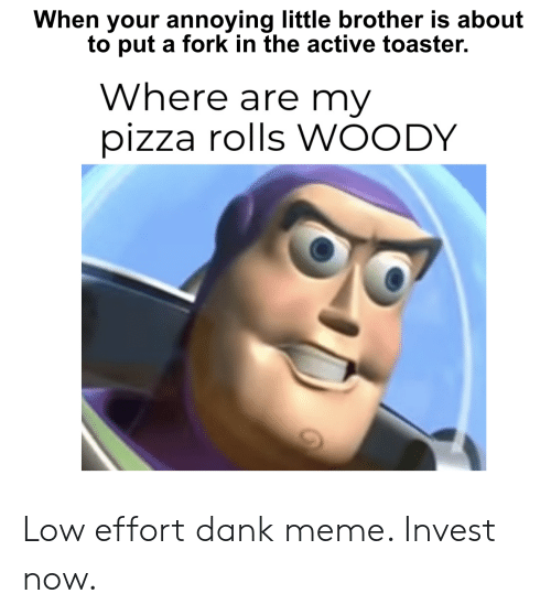 Dank, Meme, and Pizza: When your annoying little brother is about  to put a fork in the active toaster.  Where are my  pizza rolls WOODY Low effort dank meme. Invest now.