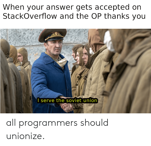 Accepted: When your answer gets accepted on  StackOverflow and the OP thanks you  I serve the soviet union all programmers should unionize.