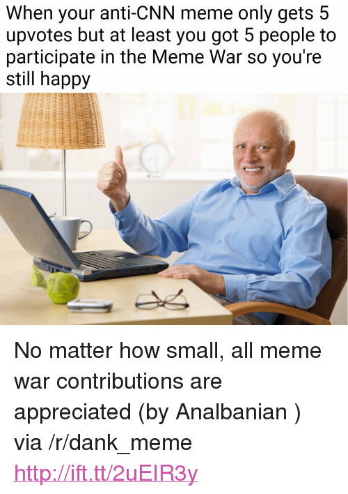 """Anti Cnn: When your anti-CNN meme only gets 5  upvotes but at least you got 5 people to  participate in the Meme War so you're  still happy <p>No matter how small, all meme war contributions are appreciated (by Analbanian ) via /r/dank_meme <a href=""""http://ift.tt/2uEIR3y"""">http://ift.tt/2uEIR3y</a></p>"""