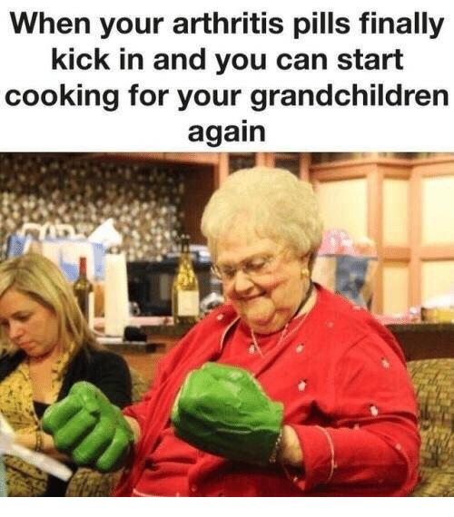 Arthritis: When your arthritis pills finally  kick in and you can start  cooking for your grandchildren  again