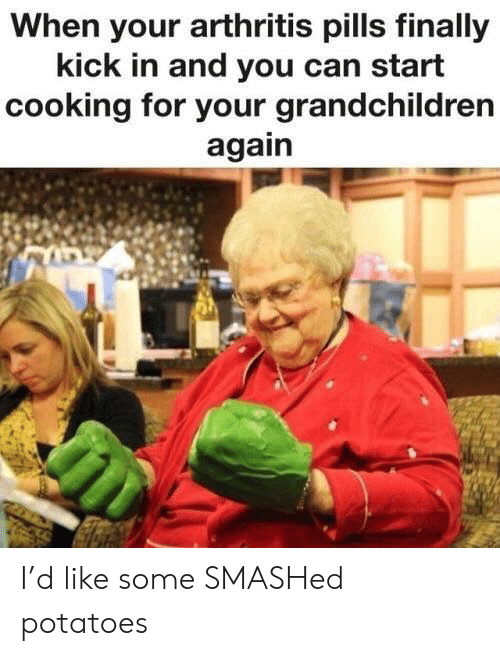 Arthritis: When your arthritis pills finally  kick in and you can start  cooking for your grandchildren  again I'd like some SMASHed potatoes