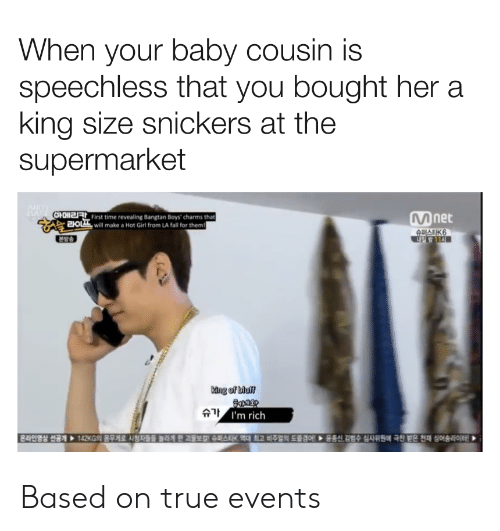 Bangtan: When your baby cousin is  speechless that you bought her a  king size snickers at the  supermarket  ARY  OHOIt First time revealing Bangtan Boys' charms that  2OLwill make a Hot Girl from LA fall for them  net  슈퍼스트K6  본방송  Mng of bluf  슈가 1'm rich  EEEEEEE  142G의 몸무게로 시청자들을 놓라게 한 과월보험 스퍼스타K 역대 최고 비주얼의 도출경에 ▶운동신,김범수 심사위원에 극찬 받은 천재 싱어송라이터! Based on true events