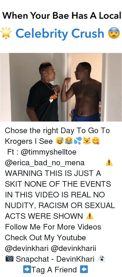 Bad, Bae, and Crush: When Your Bae Has A Local  Celebrity Crush Chose the right Day To Go To Krogers I See 😅😂💦🐱😋 ━━━━━━━ Ft : @timmyshelltoe @erica_bad_no_mena ━━━━━━━ ⚠️ WARNING THIS IS JUST A SKIT NONE OF THE EVENTS IN THIS VIDEO IS REAL NO NUDITY, RACISM OR SEXUAL ACTS WERE SHOWN ⚠️ ━━━━━━━ Follow Me For More Videos Check Out My Youtube @devinkhari @devinkharii ━━━━━━━ 📷 Snapchat - DevinKhari 👻 ━━━━━━━ ➡️Tag A Friend ⬅️