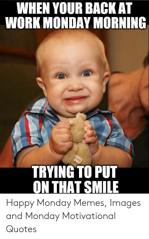 when your bagk at work monday morning tryingto put on that smile