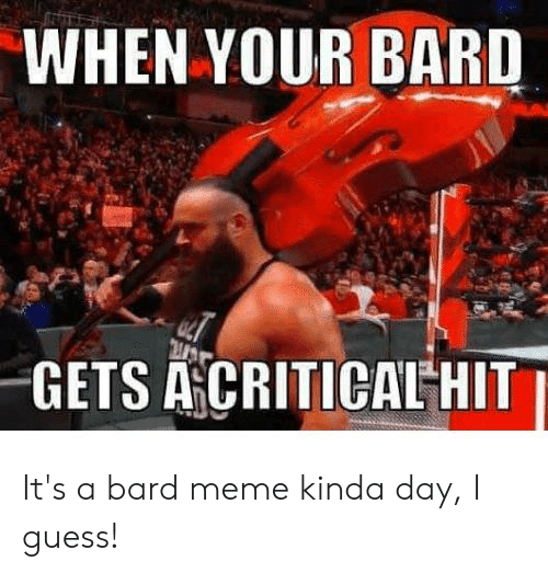 Meme, Guess, and DnD: WHEN YOUR BARD  GETS ACRITICAL HIT It's a bard meme kinda day, I guess!