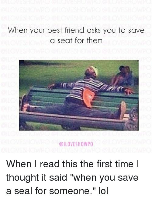 "Best Friend, Lol, and Best: When your best friend asks you to save  a seat for them  @ILOVESHOWPO When I read this the first time I thought it said ""when you save a seal for someone."" lol"