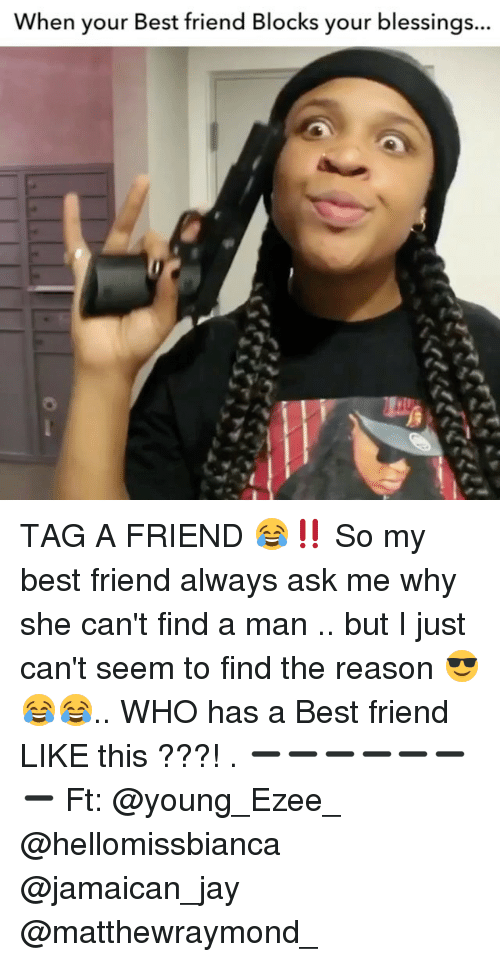 Jamaican: When your Best friend Blocks your blessings... TAG A FRIEND 😂‼️ So my best friend always ask me why she can't find a man .. but I just can't seem to find the reason 😎😂😂.. WHO has a Best friend LIKE this ???! . ➖➖➖➖➖➖➖ Ft: @young_Ezee_ @hellomissbianca @jamaican_jay @matthewraymond_