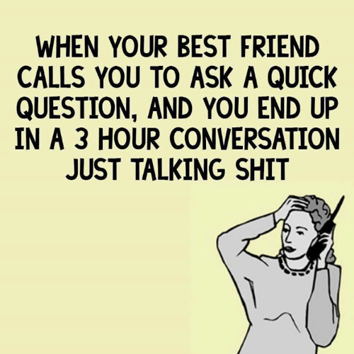 Best Friend, Dank, and Shit: WHEN YOUR BEST FRIEND  CALLS YOU TO ASK A QUICK  QUESTION, AND YOU END UP  IN A 3 HOUR CONVERSATION  JUST TALKING SHIT