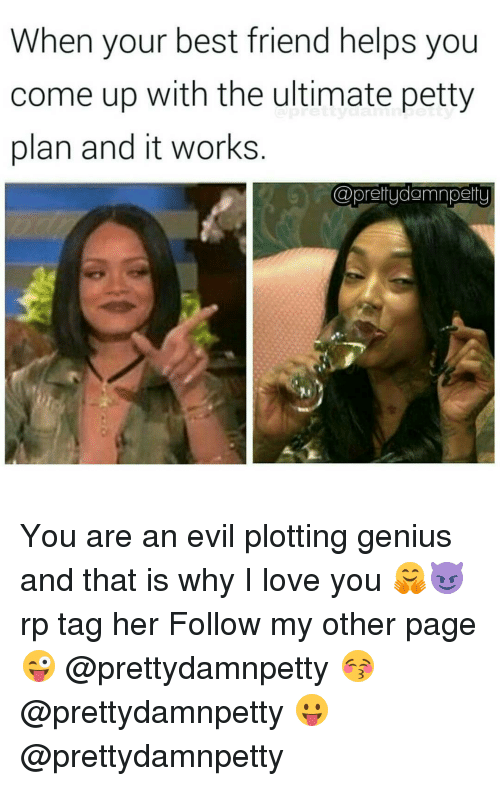 Best Friend, Memes, and Petty: When your best friend helps you  come up with the ultimate petty  plan and it works  @prettudamnpertul You are an evil plotting genius and that is why I love you 🤗😈 rp tag her Follow my other page 😜 @prettydamnpetty 😚 @prettydamnpetty 😛 @prettydamnpetty