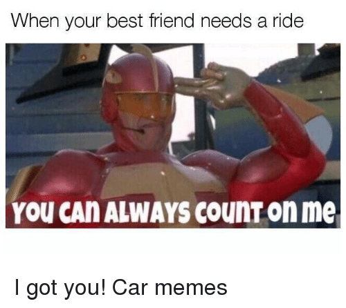 Car Memes: When your best friend needs a ride  YOU CAN ALWAYS CounT on me I got you! Car memes