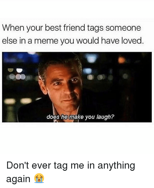 Tag Me In: When your best friend tags someone  else in a meme you would have loved  does he make you laugh? Don't ever tag me in anything again 😭