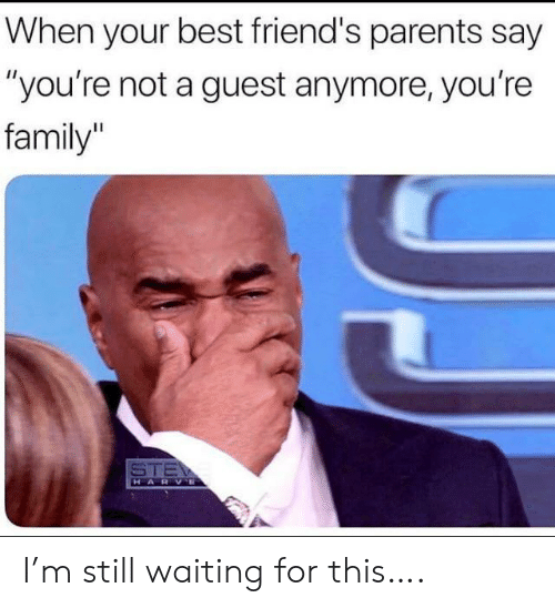 "Family, Friends, and Parents: When your best friend's parents say  ""you're not a guest anymore, you're  family  STE  HARVE I'm still waiting for this…."
