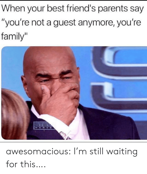 "Family, Friends, and Parents: When your best friend's parents say  ""you're not a guest anymore, you're  family  STE  HARVE awesomacious:  I'm still waiting for this…."