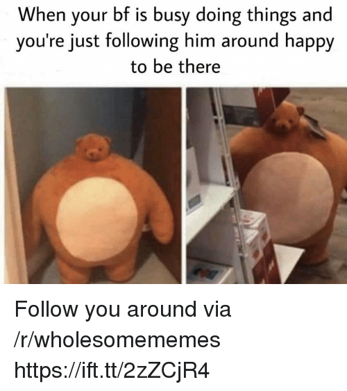Happy, Him, and Following: When your bf is busy doing things and  you're just following him around happy  to be there Follow you around via /r/wholesomememes https://ift.tt/2zZCjR4