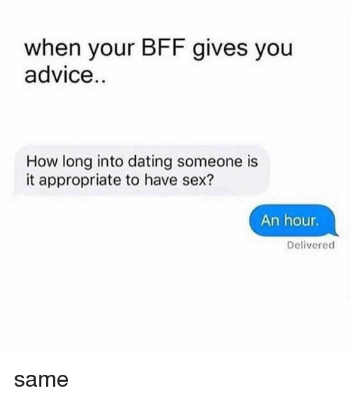 Haveing Sex: when your BFF gives you  advice  How long into dating someone is  it appropriate to have sex?  An hour  Delivered same