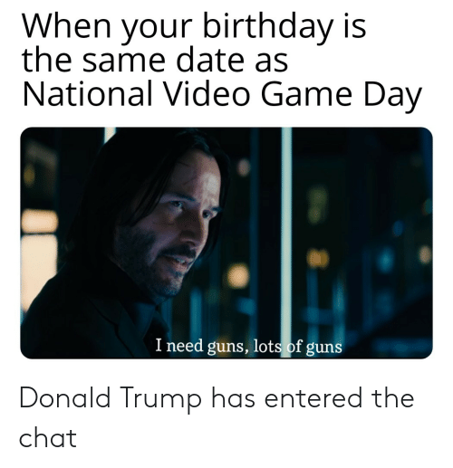 Birthday, Donald Trump, and Guns: When your birthday is  the same date as  National Video Game Day  I need guns, lots of guns Donald Trump has entered the chat