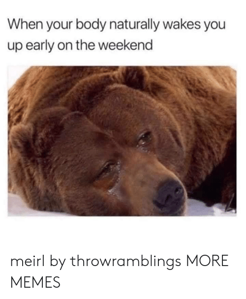naturally: When your body naturally wakes you  up early on the weekend meirl by throwramblings MORE MEMES