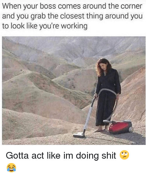 Grab The: When your boss comes around the corner  and you grab the closest thing around you  to look like you're working Gotta act like im doing shit 🙄😂