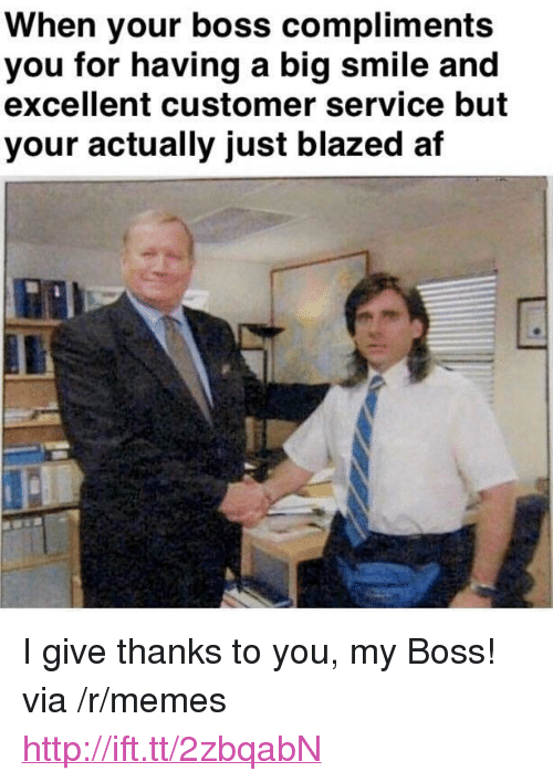 """Give Thanks: When your boss compliments  you for having a big smile and  excellent customer service but  your actually just blazed af <p>I give thanks to you, my Boss! via /r/memes <a href=""""http://ift.tt/2zbqabN"""">http://ift.tt/2zbqabN</a></p>"""