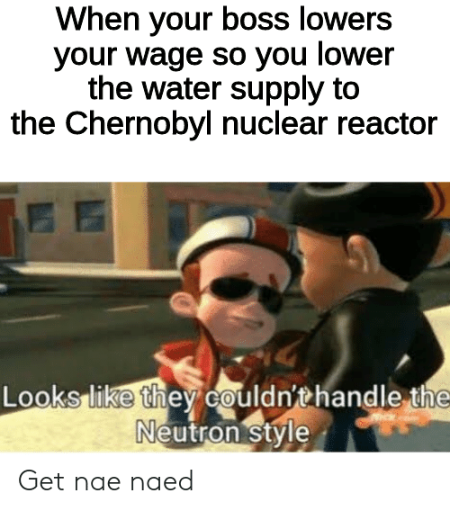 chernobyl: When your boss lowers  your wage so you lower  the water supply to  the Chernobyl nuclear reactor  Looks like they couldn'thandle the  Neutron style Get nae naed