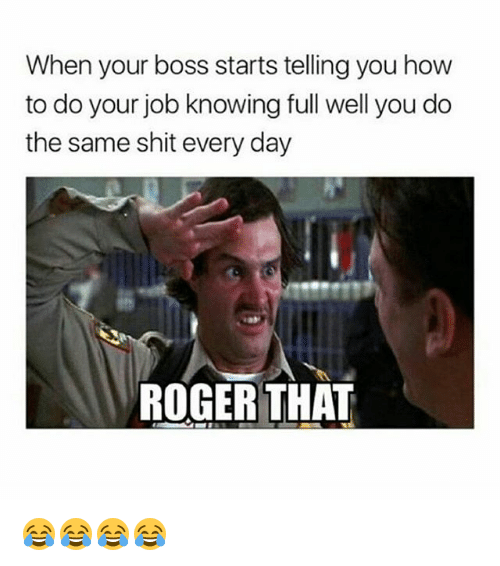 roger that: When your boss starts telling you how  to do your job knowing full well you do  the same shit every day  ROGER THAT 😂😂😂😂