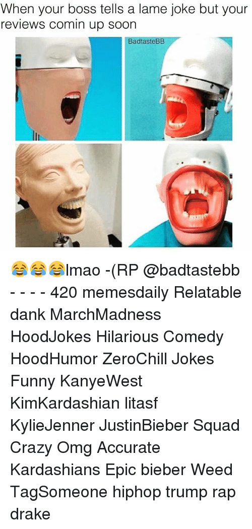 Memes, Reviews, and 🤖: When your boss tells a lame joke but your  reviews comin up soon  BadtasteBB 😂😂😂lmao -(RP @badtastebb - - - - 420 memesdaily Relatable dank MarchMadness HoodJokes Hilarious Comedy HoodHumor ZeroChill Jokes Funny KanyeWest KimKardashian litasf KylieJenner JustinBieber Squad Crazy Omg Accurate Kardashians Epic bieber Weed TagSomeone hiphop trump rap drake