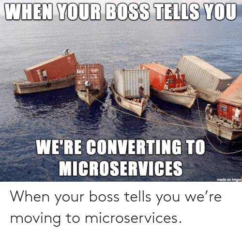 boss: When your boss tells you we're moving to microservices.