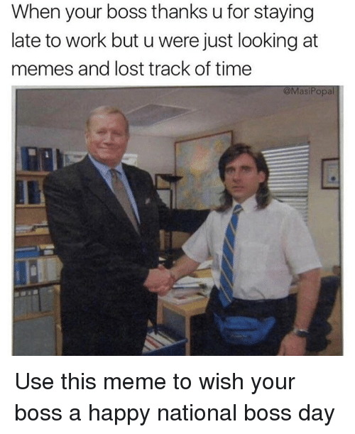Late To Work: When your boss thanks u for staying  late to work but u were just looking at  memes and lost track of time  @MasiPopl Use this meme to wish your boss a happy national boss day