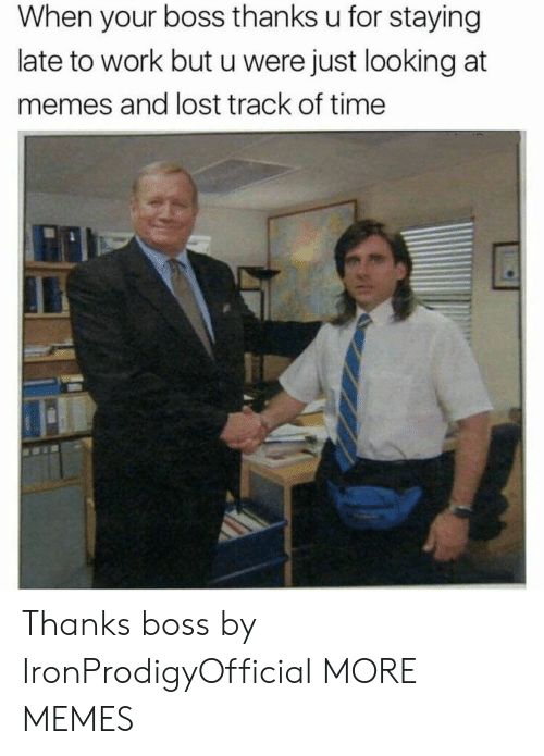 Late To Work: When your boss thanks u for staying  late to work but u were just looking at  memes and lost track of time Thanks boss by IronProdigyOfficial MORE MEMES