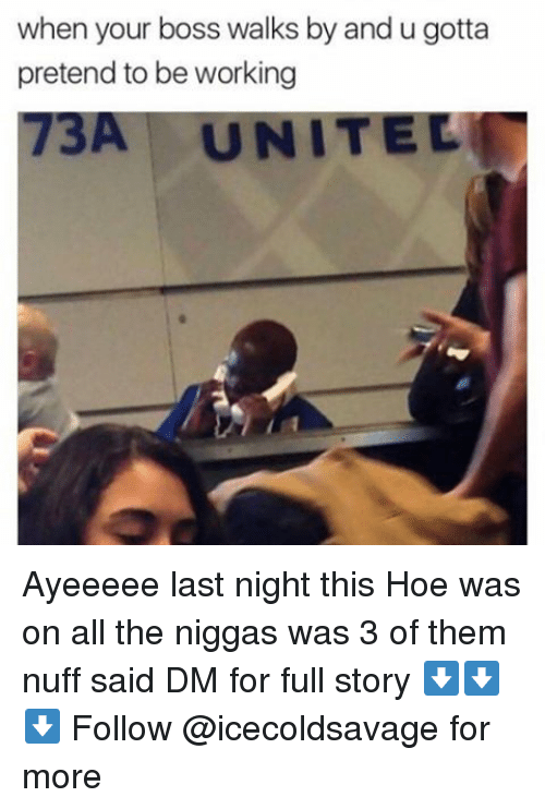 nuff said: when your boss walks by and u gotta  pretend to be working  73A UN Ayeeeee last night this Hoe was on all the niggas was 3 of them nuff said DM for full story ⬇️⬇️⬇️ Follow @icecoldsavage for more