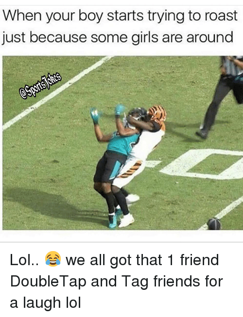 Your Boy: When your boy starts trying to roast  just because some girls are around Lol.. 😂 we all got that 1 friend DoubleTap and Tag friends for a laugh lol