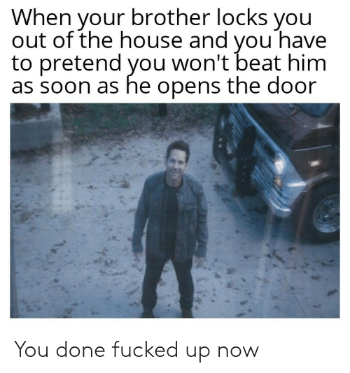 Soon..., House, and Brother: When your brother locks you  out of the house and vou have  to pretend you won't beat him  as soon as he opens the door You done fucked up now