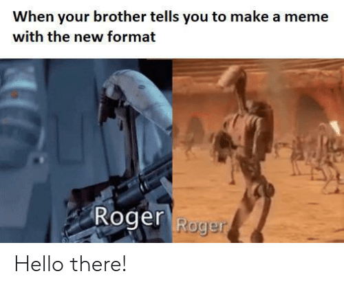 Roger: When your brother tells you to make a meme  with the new format  Roger Roge Hello there!