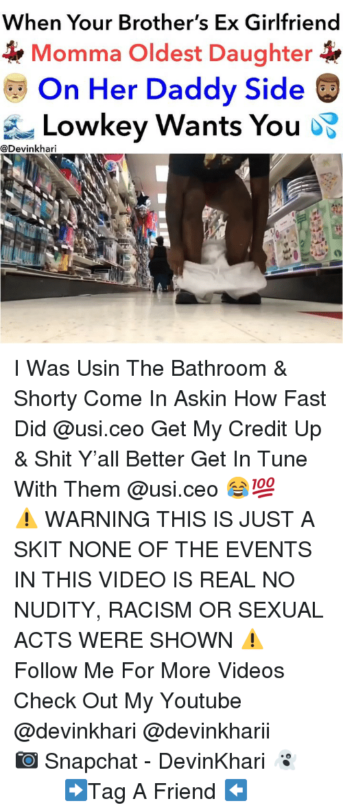 usi: When Your Brother's Ex Girlfriend  Momma Oldest Daughter  On Her Daddy Side  Lowkey Wants You oS  @Devinkhari I Was Usin The Bathroom & Shorty Come In Askin How Fast Did @usi.ceo Get My Credit Up & Shit Y'all Better Get In Tune With Them @usi.ceo 😂💯 ━━━━━━━ ⚠️ WARNING THIS IS JUST A SKIT NONE OF THE EVENTS IN THIS VIDEO IS REAL NO NUDITY, RACISM OR SEXUAL ACTS WERE SHOWN ⚠️ ━━━━━━━ Follow Me For More Videos Check Out My Youtube @devinkhari @devinkharii ━━━━━━━ 📷 Snapchat - DevinKhari 👻 ━━━━━━━ ➡️Tag A Friend ⬅️