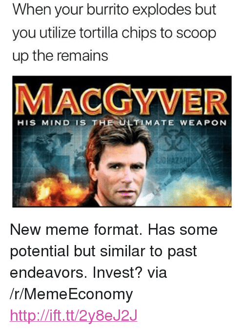 """MacGyver: When your burrito explodes but  you utilize tortilla chips to scoop  up the remains  MACGYVER  HIS MIND IS THE ULTIMATE WEAPON <p>New meme format. Has some potential but similar to past endeavors. Invest? via /r/MemeEconomy <a href=""""http://ift.tt/2y8eJ2J"""">http://ift.tt/2y8eJ2J</a></p>"""