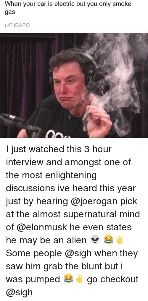 Grab The: When your car is electric but you only smoke  gas  u/PJCAPO I just watched this 3 hour interview and amongst one of the most enlightening discussions ive heard this year just by hearing @joerogan pick at the almost supernatural mind of @elonmusk he even states he may be an alien 👽 😂✌️ Some people @sigh when they saw him grab the blunt but i was pumped 😂✌️ go checkout @sigh
