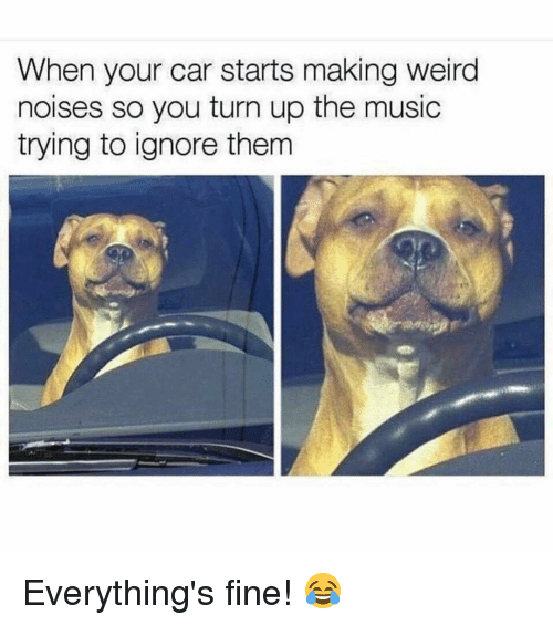 Memes, Music, and Turn Up: When your car starts making weira  noises so you turn up the music  trying to ignore them Everything's fine! 😂