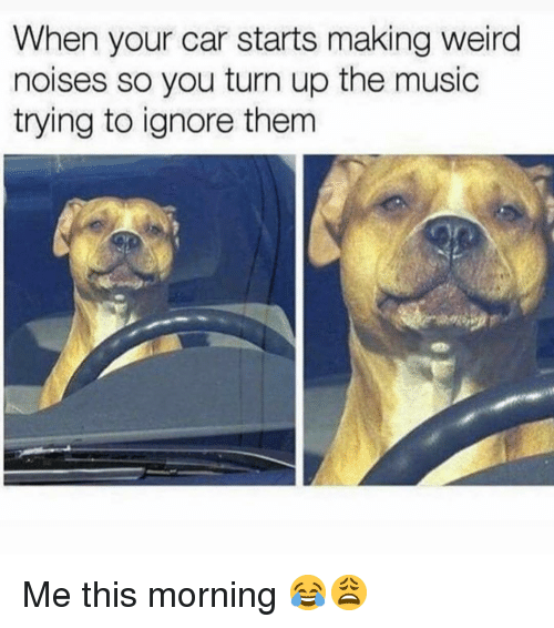 Memes, Music, and Turn Up: When your car starts making weird  noises so you turn up the music  trying to ignore them Me this morning 😂😩