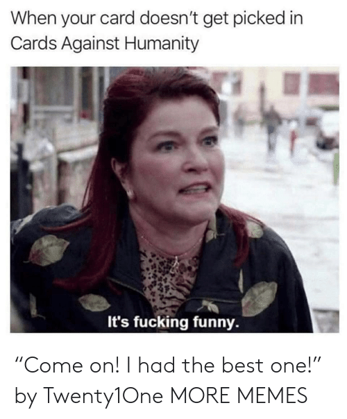 "Cards Against Humanity: When your card doesn't get picked in  Cards Against Humanity  It's fucking funny. ""Come on! I had the best one!"" by Twenty1One MORE MEMES"
