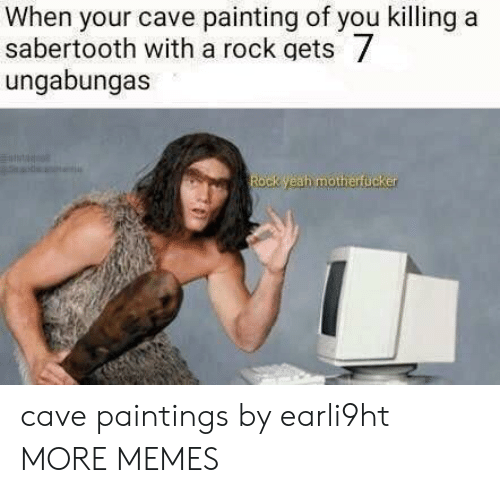 Dank, Memes, and Paintings: When your cave painting of you killing a  sabertooth with a rock gets  ungabungas  Rock yeah motherfucker cave paintings by earli9ht MORE MEMES