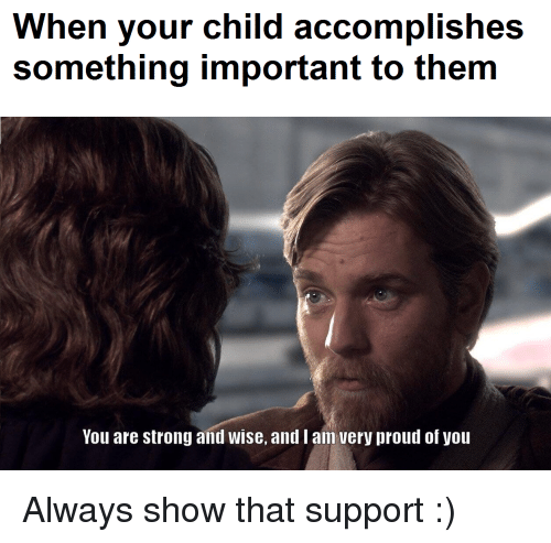 Proud, Strong, and Them: When your child accomplishes  something important to them  You are strong and wise, and I an very proud of you Always show that support :)
