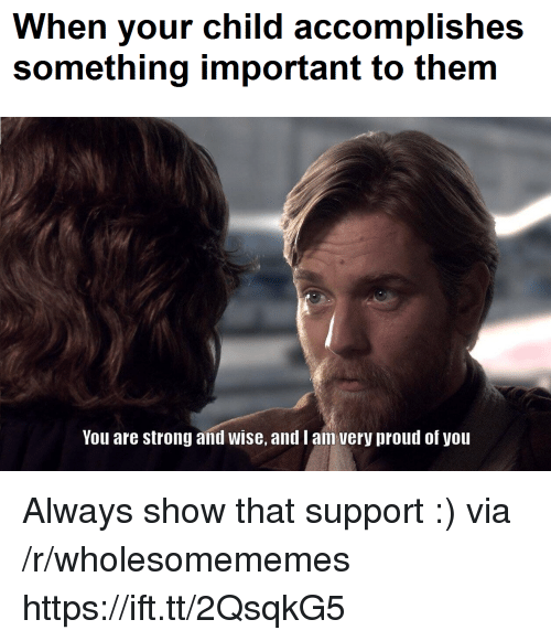 Proud, Strong, and Via: When your child accomplishes  something important to them  You are strong and wise, and I an very proud of you Always show that support :) via /r/wholesomememes https://ift.tt/2QsqkG5