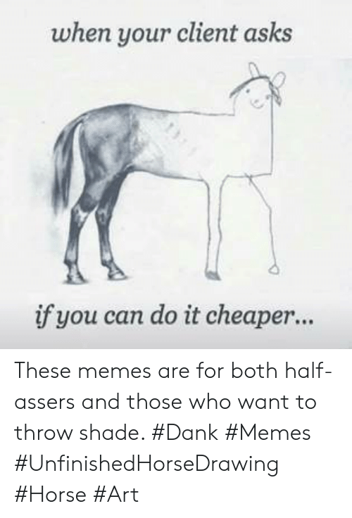 Dank, Memes, and Shade: when your client asks  if you can do it cheaper... These memes are for both half-assers and those who want to throw shade. #Dank #Memes #UnfinishedHorseDrawing #Horse #Art